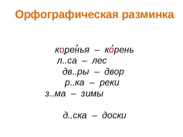 Орфографическая разминка коренья – корень л..са – лес дв..ры – двор р..ка – р...