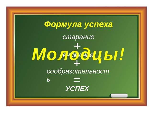 Формула успеха внимание УСПЕХ = + + сообразительность старание Молодцы!