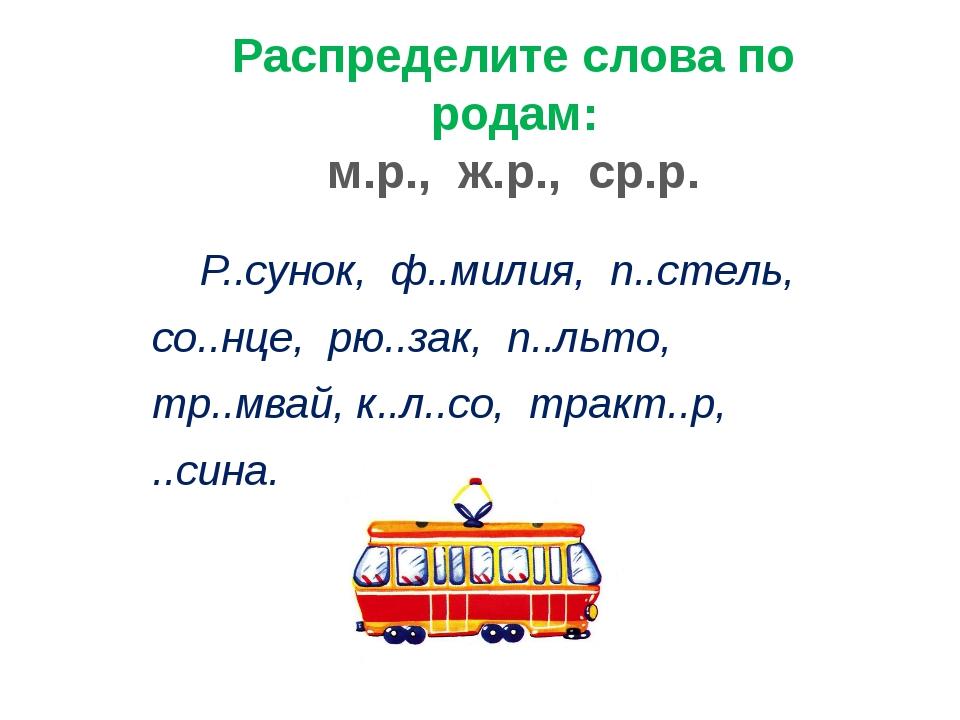 Распределите слова по родам: м.р., ж.р., ср.р. Р..сунок, ф..милия, п..стель,...