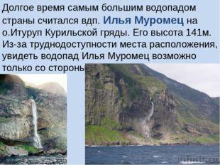 Долгое время самым большим водопадом страны считался вдп. Илья Муромец на о.И