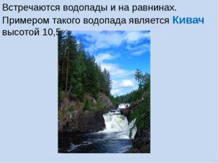Встречаются водопады и на равнинах. Примером такого водопада является Кивач в