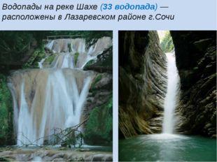 Водопады на реке Шахе (33 водопада) — расположены в Лазаревском районе г.Сочи
