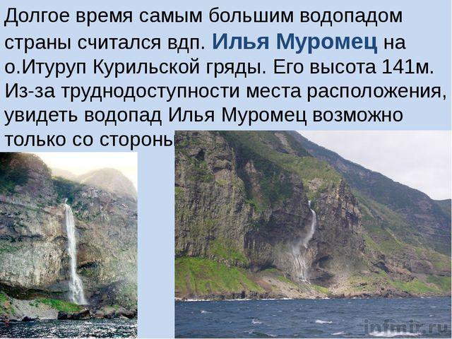 Долгое время самым большим водопадом страны считался вдп. Илья Муромец на о.И...
