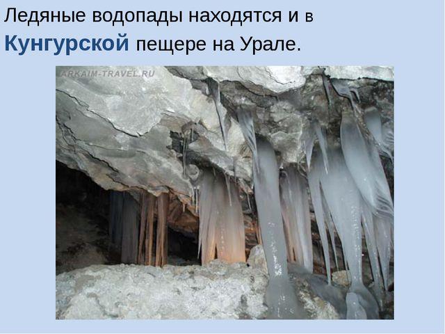 Ледяные водопады находятся и в Кунгурской пещере на Урале.
