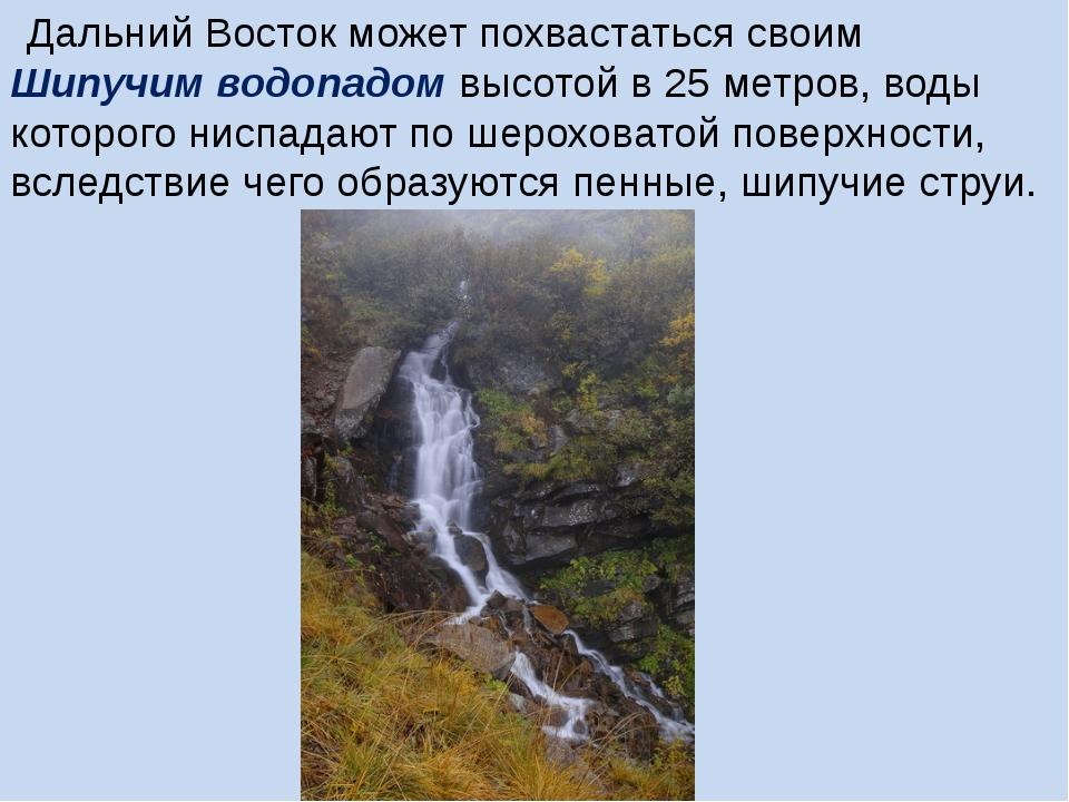 Дальний Восток может похвастаться своим Шипучим водопадом высотой в 25 метр...
