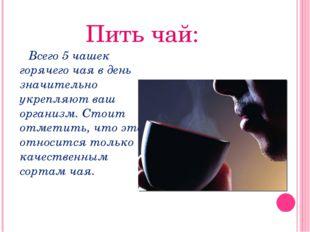 Пить чай: Всего 5 чашек горячего чая в день значительно укрепляют ваш организ