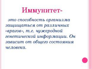 Иммунитет- это способность организма защищаться от различных «врагов», т.е. ч