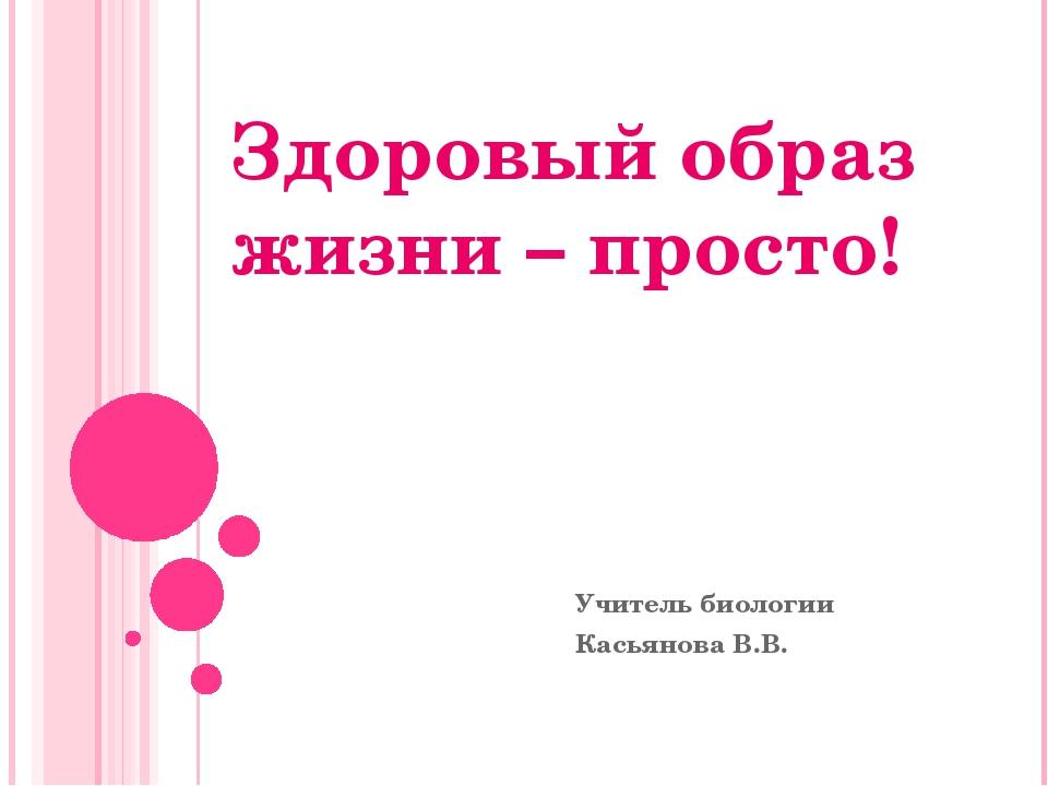Здоровый образ жизни – просто! Учитель биологии Касьянова В.В.