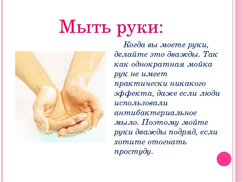 Мыть руки: Когда вы моете руки, делайте это дважды. Так как однократная мойка...