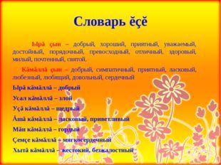 Словарь ĕçĕ     Ырă çын – добрый, хороший, приятный, уважаемый, достойный, п