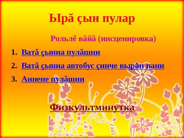 Ырă çын пулар            Рольлĕ вăйă (инсценировка) Ватă çынна пулăшни Ват...