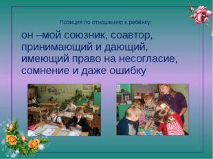 Позиция по отношению к ребёнку:   он –мой союзник, соавтор, принимающий и да