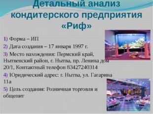 Детальный анализ кондитерского предприятия «Риф» 1) Форма – ИП 2) Дата создан