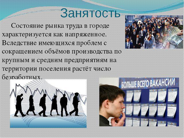 Занятость Состояние рынка труда в городе характеризуется как напряженное. Вс...