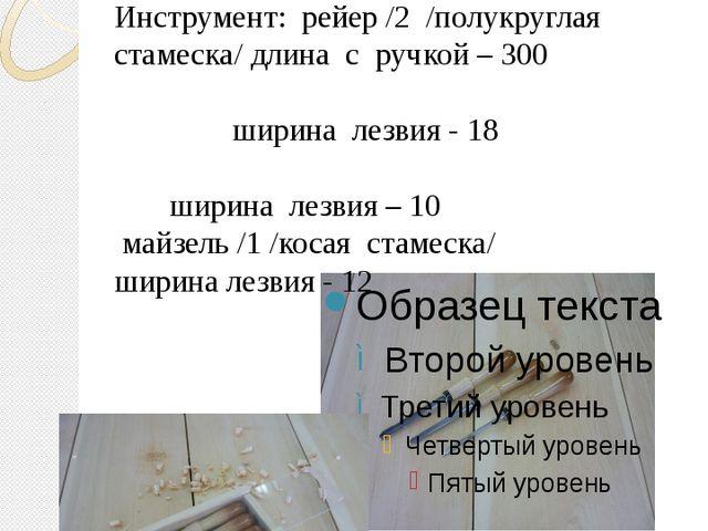 инструмент Инструмент: рейер /2 /полукруглая стамеска/ длина с ручкой – 300 ш...