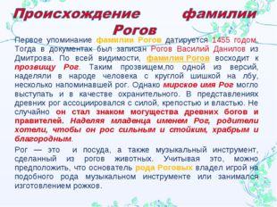 Первое упоминание фамилии Рогов датируется 1455 годом. Тогда в документах был