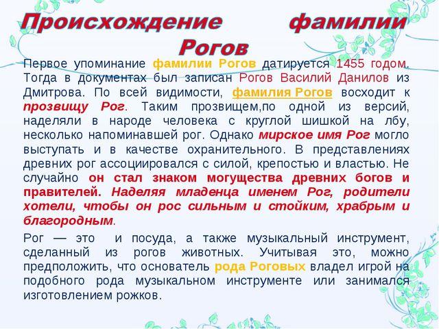 Первое упоминание фамилии Рогов датируется 1455 годом. Тогда в документах был...