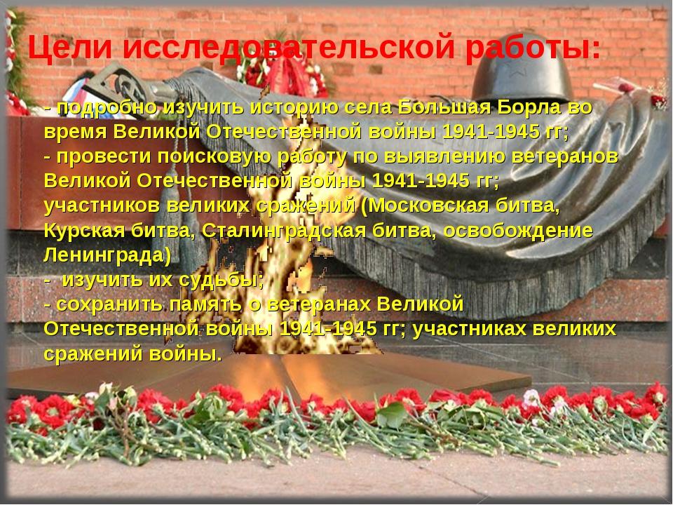 - подробно изучить историю села Большая Борла во время Великой Отечественной...