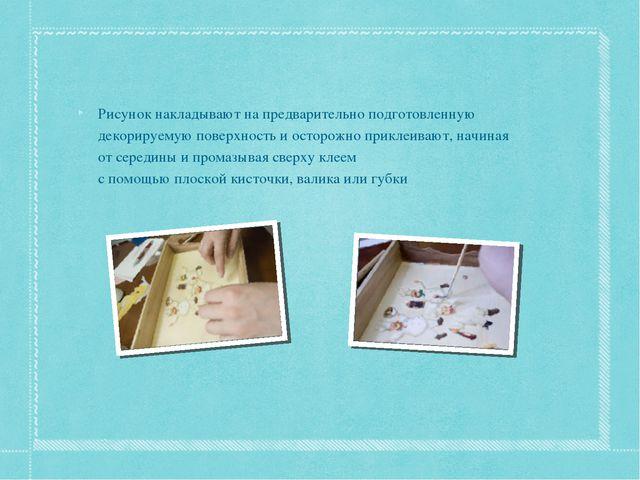 Рисунок накладывают на предварительно подготовленную декорируемую поверхность...