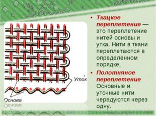 Ткацкое переплетение — это переплетение нитей основы и утка. Нити в ткани пер