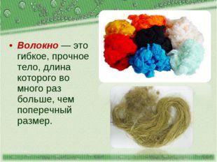 Волокно — это гибкое, прочное тело, длина которого во много раз больше, чем п