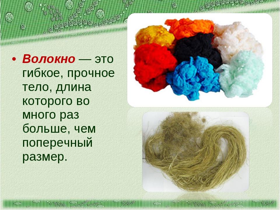Волокно — это гибкое, прочное тело, длина которого во много раз больше, чем п...