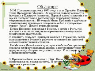 Об авторе М.М. Пришвин родился в 1873 году в селе Хрущёво Елецкого уезда Орло