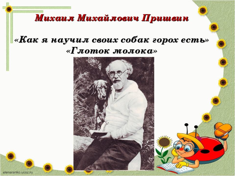 Михаил Михайлович Пришвин «Как я научил своих собак горох есть» «Глоток молока»