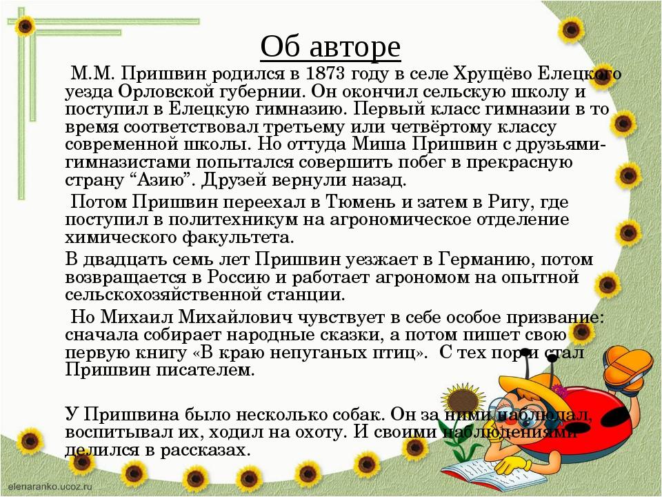 Об авторе М.М. Пришвин родился в 1873 году в селе Хрущёво Елецкого уезда Орло...