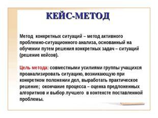 КЕЙС-МЕТОД Метод конкретных ситуаций – метод активного проблемно-ситуационног