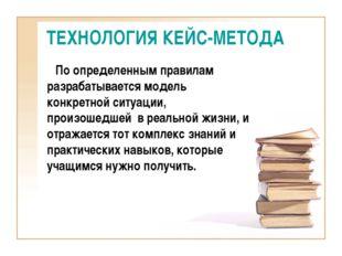 ТЕХНОЛОГИЯ КЕЙС-МЕТОДА По определенным правилам разрабатывается модель конкре