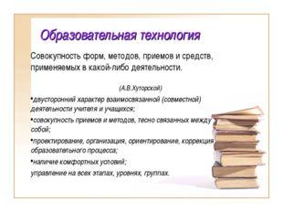 Образовательная технология Совокупность форм, методов, приемов и средств, при