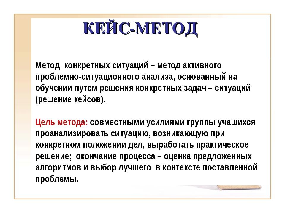 КЕЙС-МЕТОД Метод конкретных ситуаций – метод активного проблемно-ситуационног...