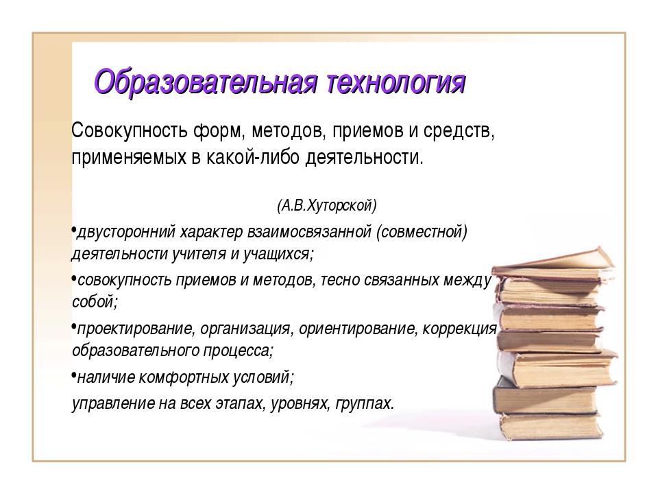 Образовательная технология Совокупность форм, методов, приемов и средств, при...