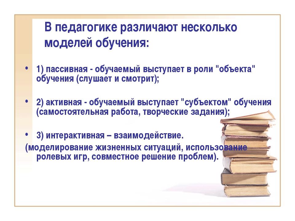 В педагогике различают несколько моделей обучения: 1) пассивная - обучаемый в...