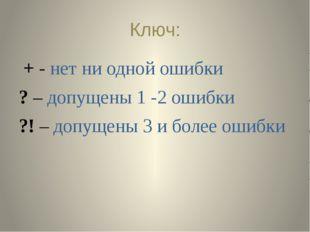 Ключ: + - нет ни одной ошибки ? – допущены 1 -2 ошибки ?! – допущены 3 и боле