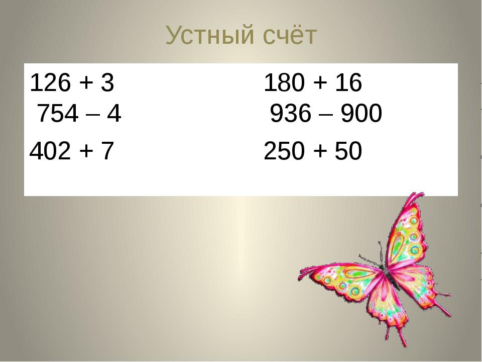 Устный счёт 126 + 3 180 + 16 754 – 4 936 – 900 402 + 7 250 + 50