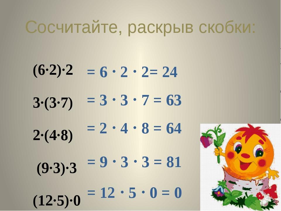 Сосчитайте, раскрыв скобки: (6∙2)∙2 3∙(3∙7) 2∙(4∙8) (9∙3)∙3 (12∙5)∙0 = 6  2...