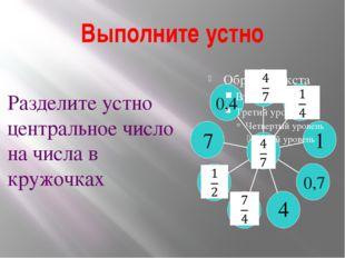 Выполните устно 1 4 7 0,4 0,7 Разделите устно центральное число на числа в кр
