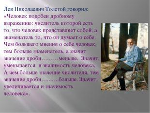 Лев Николаевич Толстой говорил: «Человек подобен дробному выражению: числител