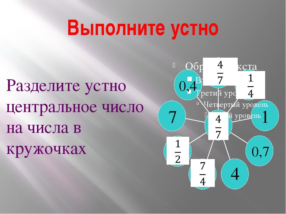 Выполните устно 1 4 7 0,4 0,7 Разделите устно центральное число на числа в кр...
