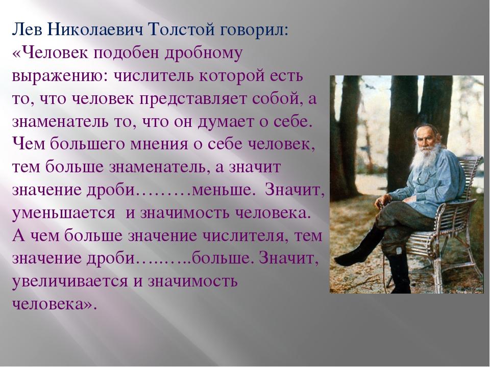 Лев Николаевич Толстой говорил: «Человек подобен дробному выражению: числител...