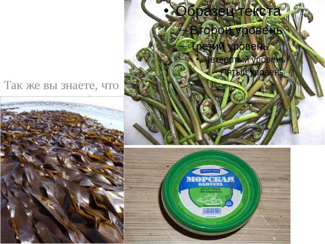 Так же вы знаете, что в пищу употребляют бурую водоросль ламинарию и листья...
