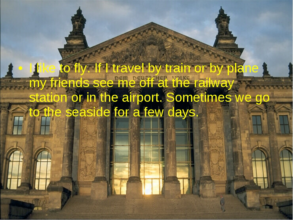 I like to fly. If I travel by train or by plane my friends see me off at the...