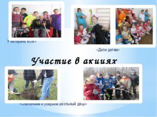 Участие в акциях У ветерана ВОВ» «Дети-детям» «Озеленяем и убираем школьный д