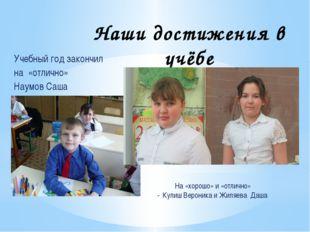 Наши достижения в учёбе Учебный год закончил на «отлично» Наумов Саша На «хор