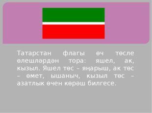 Татарстан флагы өч төсле өлешләрдән тора: яшел, ак, кызыл. Яшел төс – яңарыш,