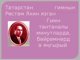 Татарстан гимнын Рөстәм Яхин язган Гимн тантаналы минутларда, бәйрәмнәрдә яңг