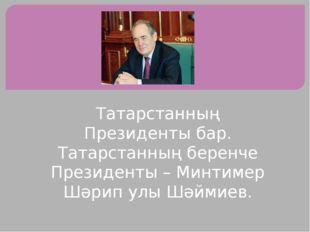Татарстанның Президенты бар. Татарстанның беренче Президенты – Минтимер Шәрип