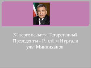 Хәзерге вакытта Татарстанның Президенты - Рөстәм Нургали улы Минниханов